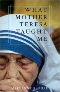 What Mother Teresa Taught Me - Maryanne Raphael