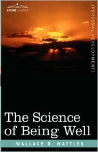 The Science of Being Well - Wallace D. Wattles