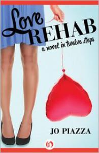 Love Rehab: A Novel in Twelve Steps - Jo Piazza