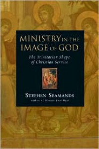 Ministry in the Image of God: The Trinitarian Shape of Christian Service - Stephen Seamands