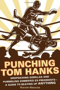 Punching Tom Hanks: Dropkicking Gorillas and Pummeling Zombified Ex-Presidents---a Guide to Beating Up Anything - Kevin Seccia