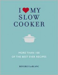 I Love My Slow Cooker: More Than 100 of the Best-Ever Recipes - Delicious*Nourishing*Easy to Make - Beverly Leblanc