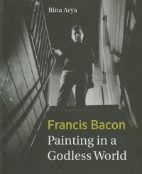 Francis Bacon: Painting in a Godless World - Rina Arya