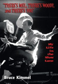 """""""There's Mel, There's Woody, and There's You"""": My Life in the Slow Lane - Bruce Kimmel"""