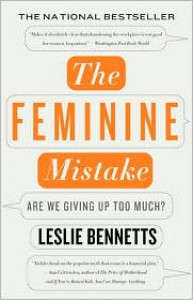 The Feminine Mistake: Are We Giving Up Too Much? - Leslie Bennetts