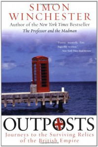 Outposts: Journeys to the Surviving Relics of the British Empire - Simon Winchester