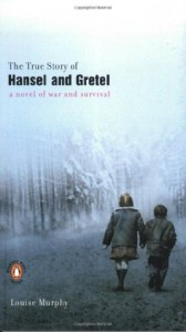 The True Story of Hansel and Gretel: A Novel of War and Survival - Louise Murphy