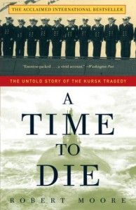 A Time to Die: The Untold Story of the Kursk Tragedy - Robert Moore