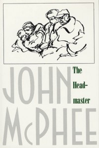 The Headmaster: Frank L. Boyden of Deerfield - John McPhee
