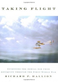 Taking Flight: Inventing the Aerial Age, from Antiquity through the First World War - Richard P. Hallion