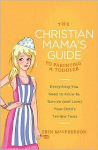 The Christian Mama's Guide to Parenting a Toddler: Everything You Need to Know to Survive (and Love) Your Child's Terrible Twos - Erin MacPherson