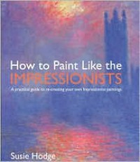 How to Paint Like the Impressionists: A Practical Guide to Re-Creating Your Own Impressionist Paintings - Susie Hodge