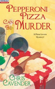 Pepperoni Pizza Can Be Murder (A Pizza Lovers Mystery) - Chris Cavender