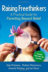 Raising Freethinkers: A Practical Guide for Parenting Beyond Belief - 'Dale McGowan',  'Molleen Matsumura',  'Amanda Metskas',  'Jan Devor'