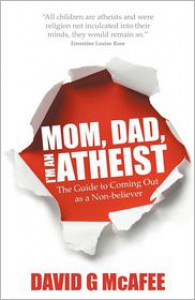Mom, Dad, I'm an Atheist - the guide to coming out as a non-believer - G David McAfee
