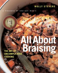All About Braising: The Art of Uncomplicated Cooking - Molly Stevens