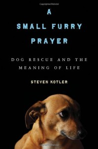 A Small Furry Prayer: Dog Rescue and the Meaning of Life - Steven Kotler