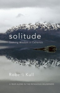 Solitude: Seeking Wisdom in Extremes: A Year Alone in the Patagonia Wilderness - Robert Kull