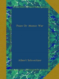 Peace Or Atomic War - Albert Schweitzer