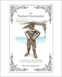 The Tarball Chronicles: A Journey Beyond the Oiled Pelican and Into the Heart of the Gulf Oil Spill - David Gessner