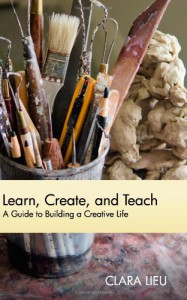 Learn, Create, and Teach: A Guide to Building a Creative Life - Clara Lieu