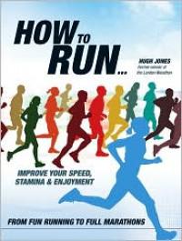 How to Run: From Fun Running to Full Marathons - Hugh Jones