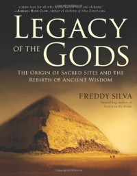 Legacy Of The Gods: The Origin of Sacred Sites and the Rebirth of Ancient Wisdom - Freddy Silva