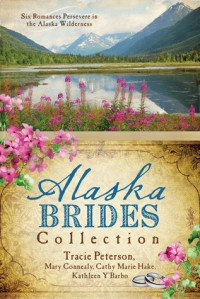 The Alaska Brides Collection: Five Romances Persevere in the Alaska Wilderness - Tracie Peterson, Mary Connealy, Cathy Marie Hake, Kathleen Y'Barbo