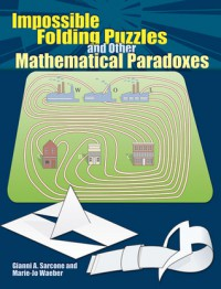 Impossible Folding Puzzles and Other Mathematical Paradoxes - Gianni A. Sarcone, Marie-Jo Waeber