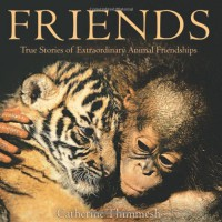 Friends: True Stories of Extraordinary Animal Friendships - Catherine Thimmesh