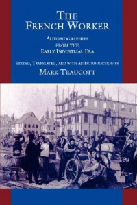 The French Worker: Autobiographies from the Early Industrial Era - Mark Traugott
