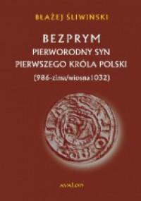 Bezprym. Pierworodny syn pierwszego króla Polski. 986 – zima/wiosna 1032 - Błażej Śliwiński