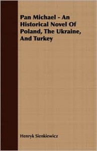 Pan Michael - An Historical Novel of Poland, the Ukraine, and Turkey - Henryk Sienkiewicz
