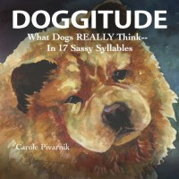 DOGGITUDE: What Dogs REALLY Think--In 17 Sassy Syllables - Carole Pivarnik