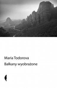Bałkany wyobrażone - Maria Todorova