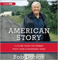 American Story: A Lifetime Search for Ordinary People Doing Extraordinary Things - Bob Dotson
