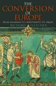 The Conversion of Europe: From Paganism to Christianity 371-1386 AD - Richard Fletcher