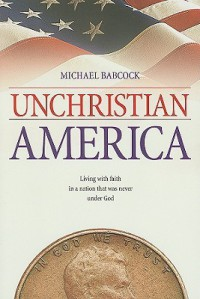 UnChristian America: Living with Faith in a Nation That Was Never Under God - Michael Babcock