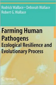 Farming Human Pathogens: Ecological Resilience and Evolutionary Process - Rodrick Wallace, Deborah Wallace, Robert G. Wallace
