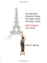 One Hundred Essential Things You Didn't Know You Didn't Know: Math Explains Your World - John D. Barrow