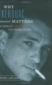 Why Kerouac Matters: The Lessons of On the Road (They're Not What You Think) - John Leland