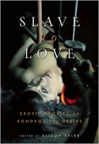Slave to Love: Erotic Stories of Bondage and Desire - Alison Tyler