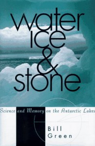 Water, Ice, And Stone: Science and Memory on the Antarctic Lakes - Bill  Green