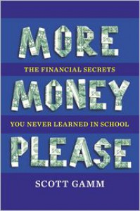 More Money, Please: The Financial Secrets You Never Learned in School - Scott Gamm