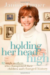 Holding Her Head High: 12 Single Mothers Who Championed Their Children and Changed History - Janine Turner