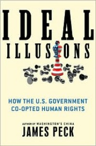 Ideal Illusions: How the U.S. Government Co-opted Human Rights - James Peck