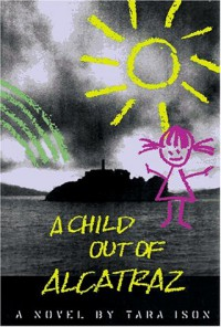 A Child Out of Alcatraz - Tara Ison
