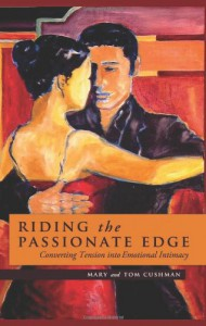 Riding the Passionate Edge: Converting Tension into Emotional Intimacy - Mary Cushman;Tom Cushman