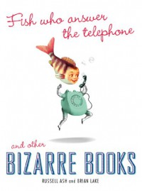 Fish Who Answer the Telephone and Other Bizarre Books - Russell Ash;Brian Lake