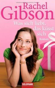 Was Sich Liebt, Das Küsst Sich: Roman - Rachel Gibson, Antje Althans